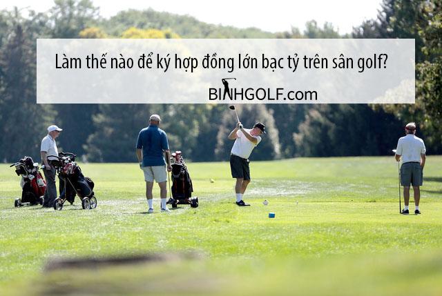 Làm thế nào để ký hợp đồng lớn bạc tỷ trên sân golf?