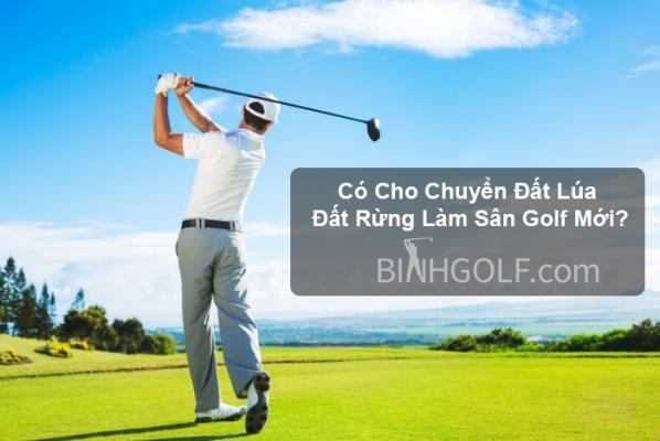 Có cho chuyển đất lúa đất rừng làm sân golf mới?